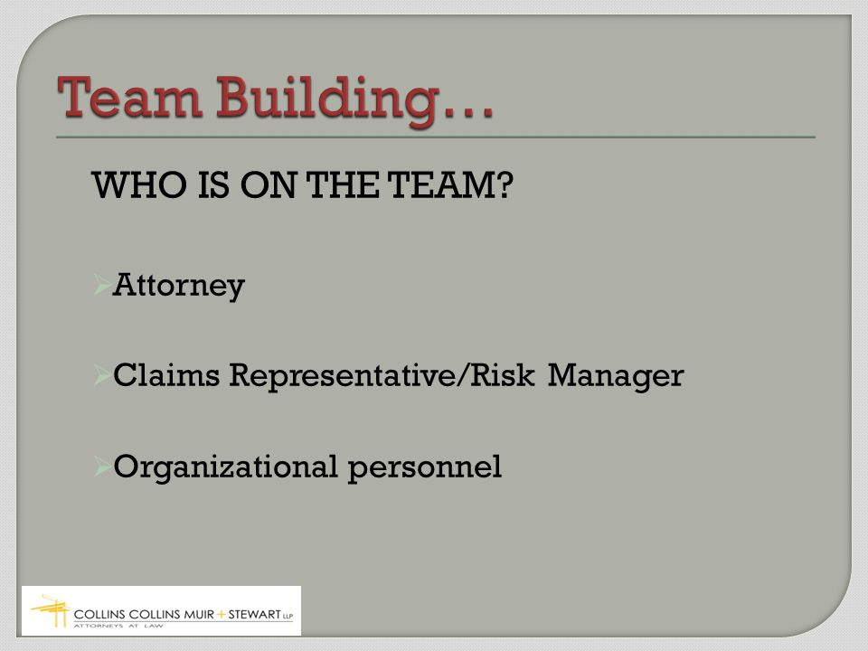 WHO IS ON THE TEAM  Attorney  Claims Representative/Risk Manager  Organizational personnel