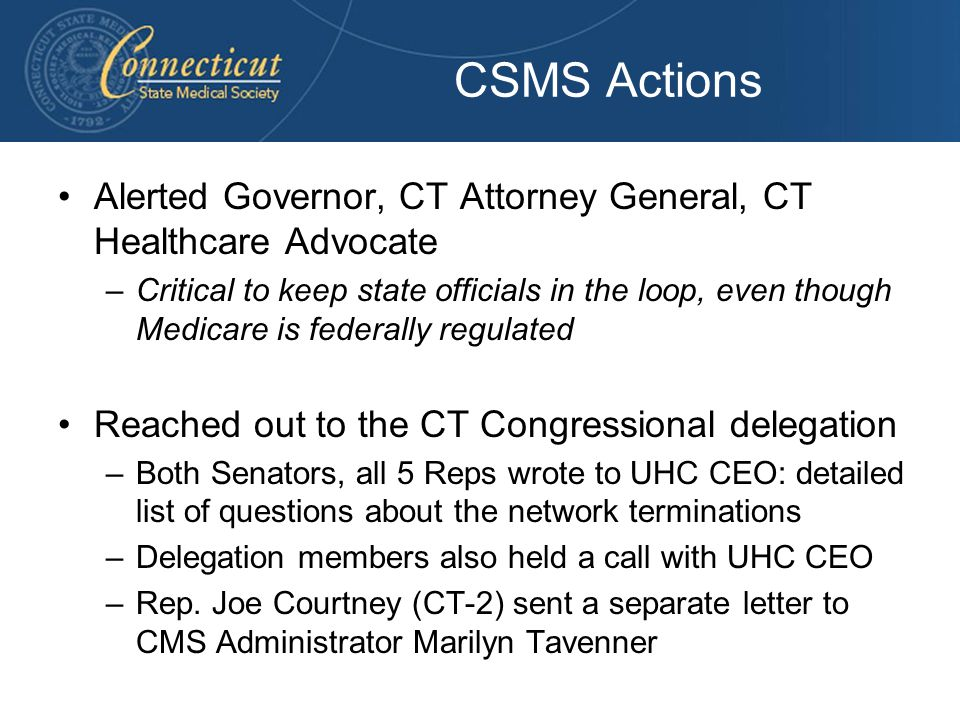 CSMS Actions Alerted Governor, CT Attorney General, CT Healthcare Advocate –Critical to keep state officials in the loop, even though Medicare is fede