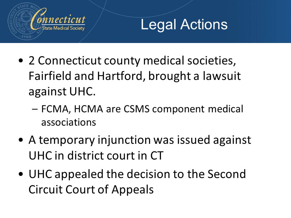 Legal Actions 2 Connecticut county medical societies, Fairfield and Hartford, brought a lawsuit against UHC. –FCMA, HCMA are CSMS component medical as