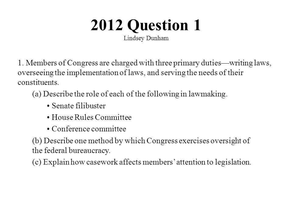 2012 Question 1 Lindsey Dunham 1. Members of Congress are charged with three primary duties—writing laws, overseeing the implementation of laws, and s