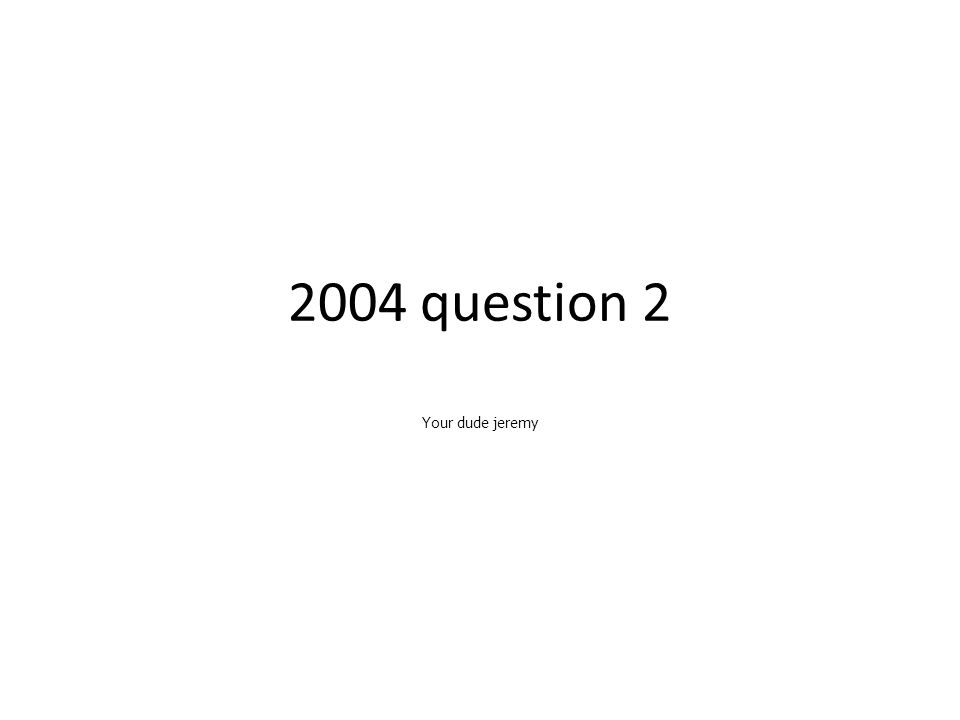 2004 question 2 Your dude jeremy