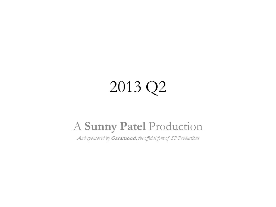 2013 Q2 A Sunny Patel Production And sponsored by Garamond, the official font of SP Productions