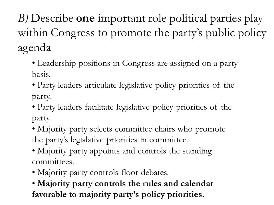 B) Describe one important role political parties play within Congress to promote the party's public policy agenda Leadership positions in Congress are