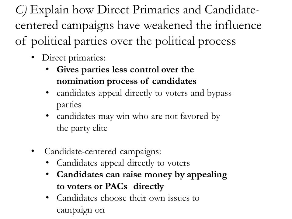 C) Explain how Direct Primaries and Candidate- centered campaigns have weakened the influence of political parties over the political process Direct p