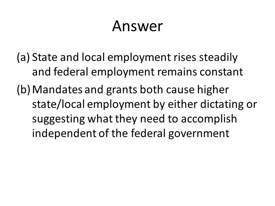 Answer (a)State and local employment rises steadily and federal employment remains constant (b)Mandates and grants both cause higher state/local emplo