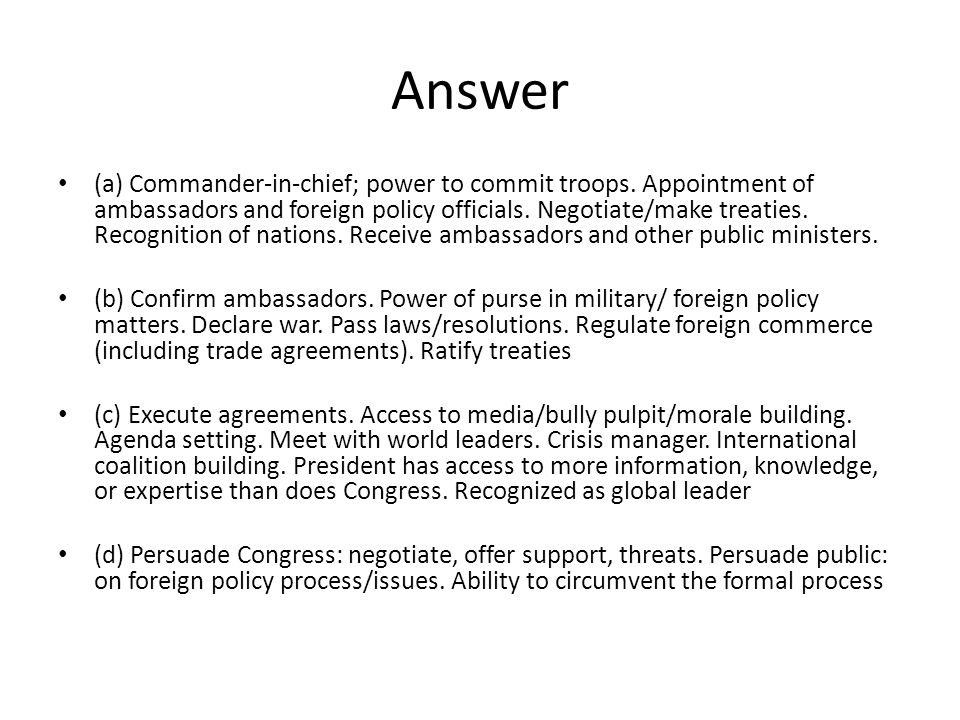 Answer (a) Commander-in-chief; power to commit troops. Appointment of ambassadors and foreign policy officials. Negotiate/make treaties. Recognition o