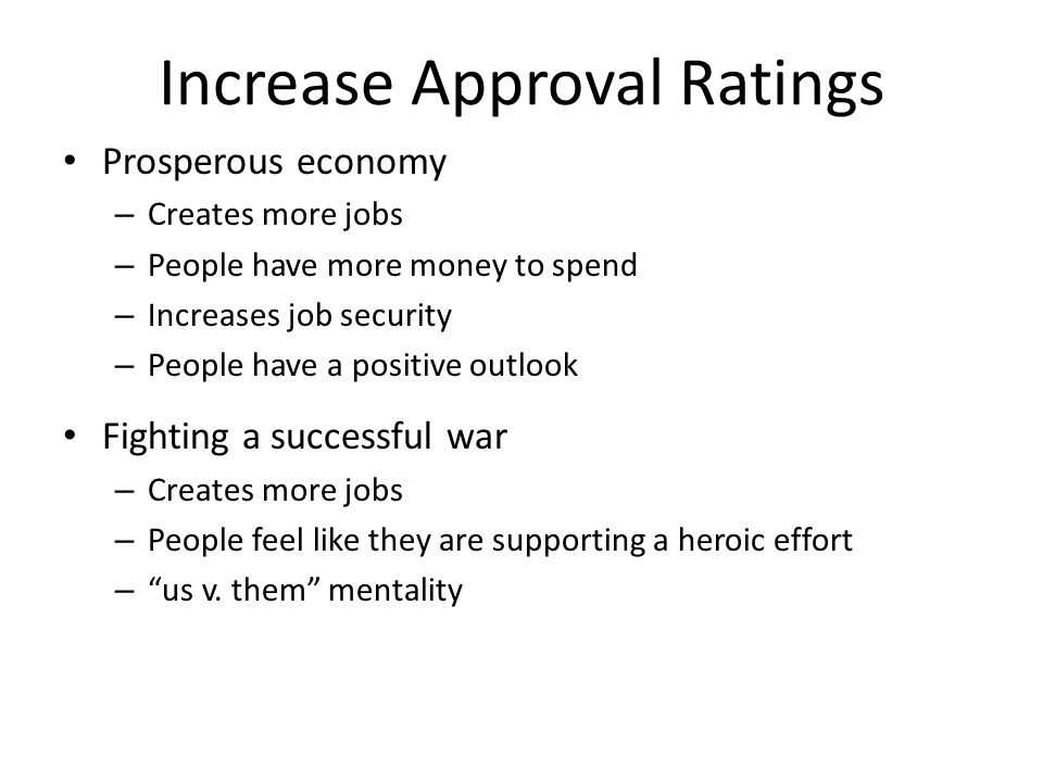 Increase Approval Ratings Prosperous economy – Creates more jobs – People have more money to spend – Increases job security – People have a positive o