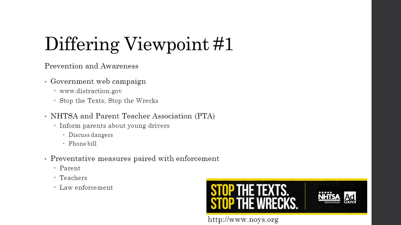 Differing Viewpoint #1 Prevention and Awareness Government web campaign  www.distraction.gov  Stop the Texts, Stop the Wrecks NHTSA and Parent Teacher Association (PTA)  Inform parents about young drivers  Discuss dangers  Phone bill Preventative measures paired with enforcement  Parent  Teachers  Law enforcement http://www.noys.org
