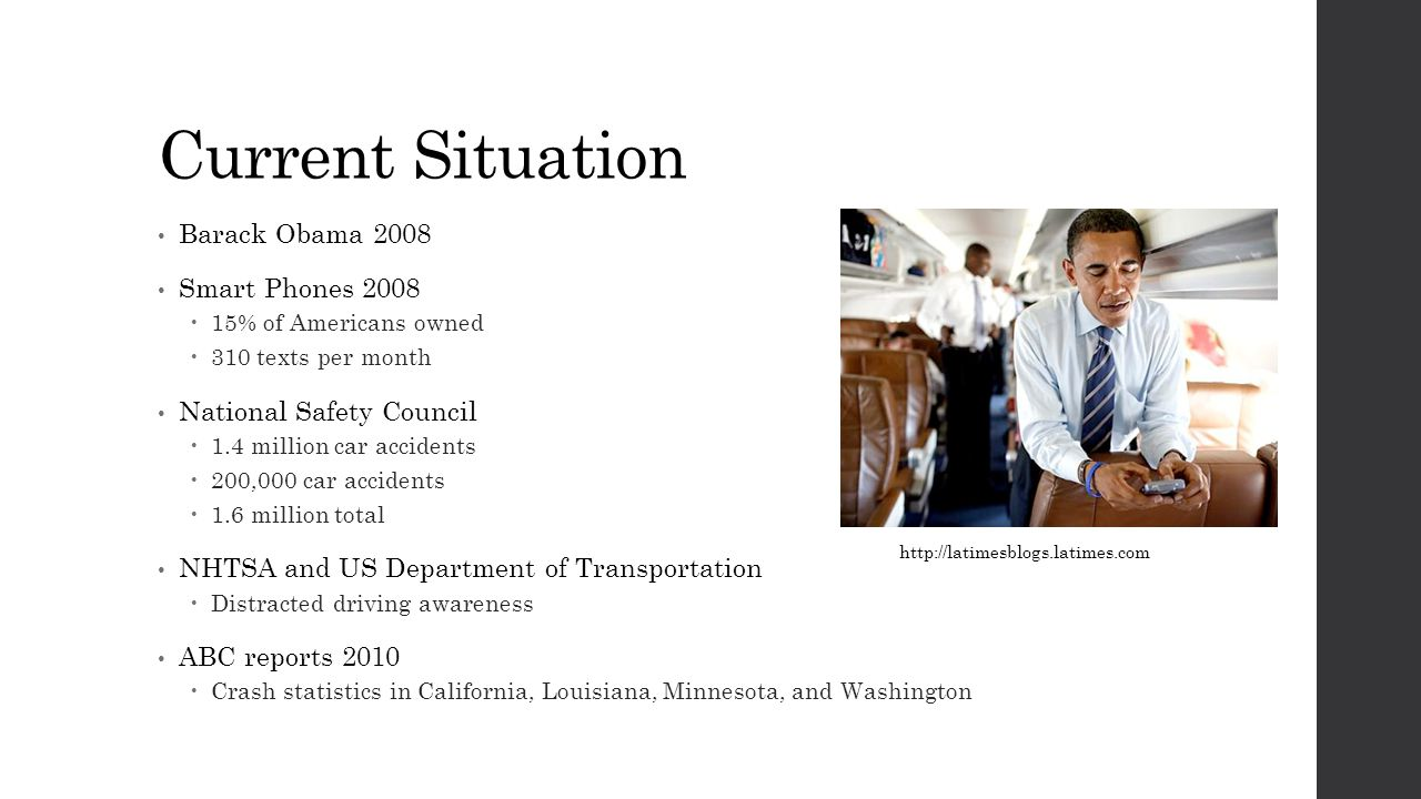 Current Situation Barack Obama 2008 Smart Phones 2008  15% of Americans owned  310 texts per month National Safety Council  1.4 million car accidents  200,000 car accidents  1.6 million total NHTSA and US Department of Transportation  Distracted driving awareness ABC reports 2010  Crash statistics in California, Louisiana, Minnesota, and Washington http://latimesblogs.latimes.com