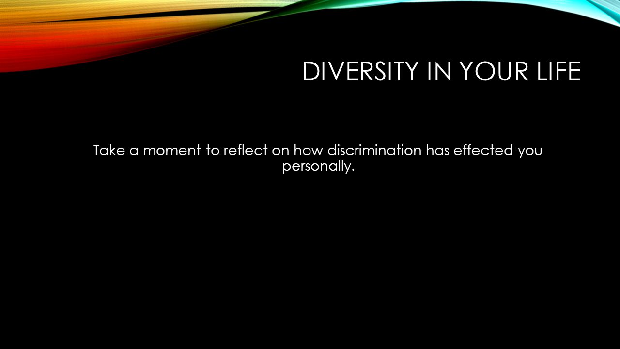 DIVERSITY IN YOUR LIFE Take a moment to reflect on how discrimination has effected you personally.