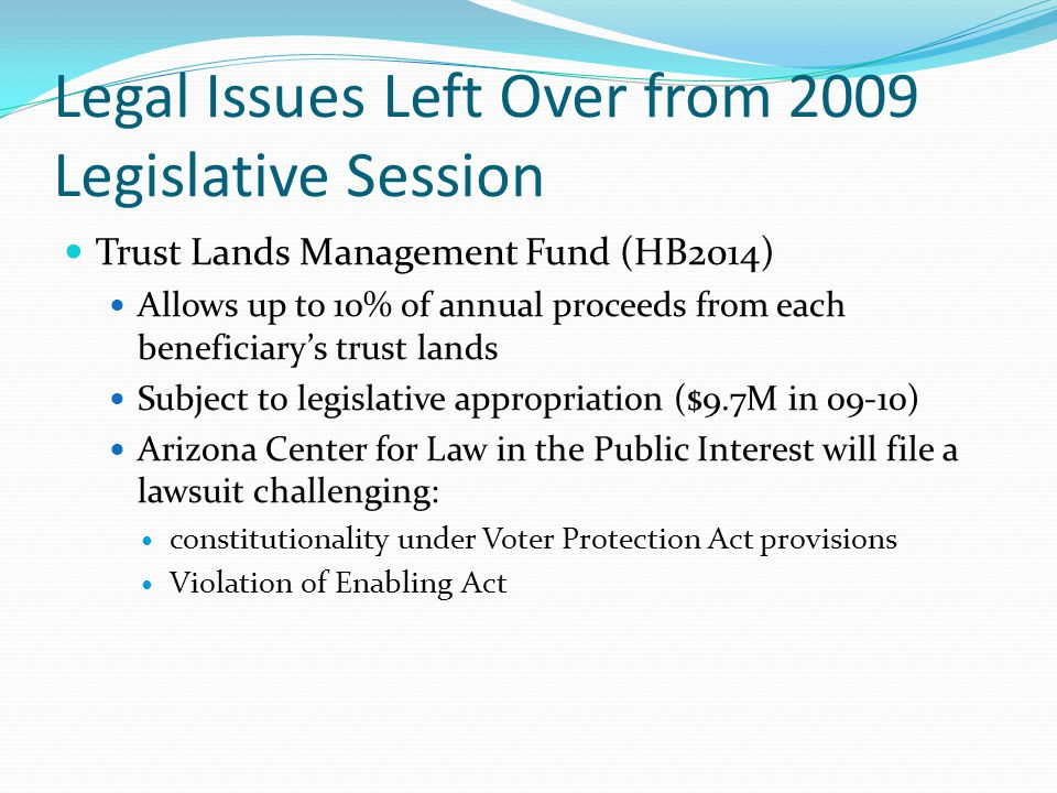 Legal Issues Left Over from 2009 Legislative Session Trust Lands Management Fund (HB2014) Allows up to 10% of annual proceeds from each beneficiary's