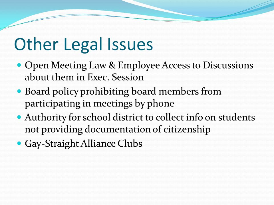 Other Legal Issues Open Meeting Law & Employee Access to Discussions about them in Exec. Session Board policy prohibiting board members from participa