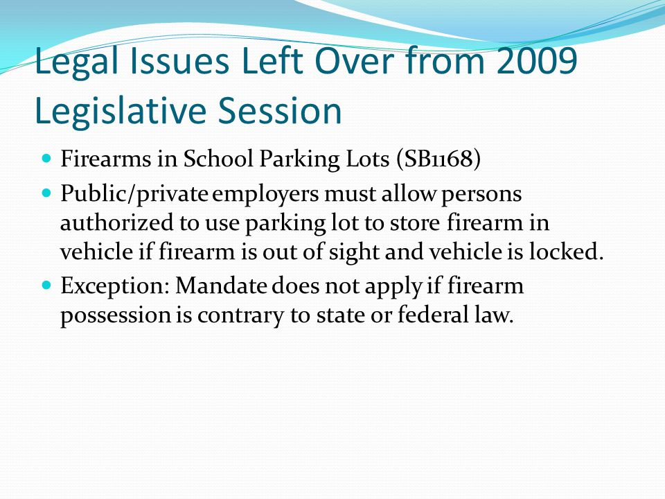 Legal Issues Left Over from 2009 Legislative Session Firearms in School Parking Lots (SB1168) Public/private employers must allow persons authorized t