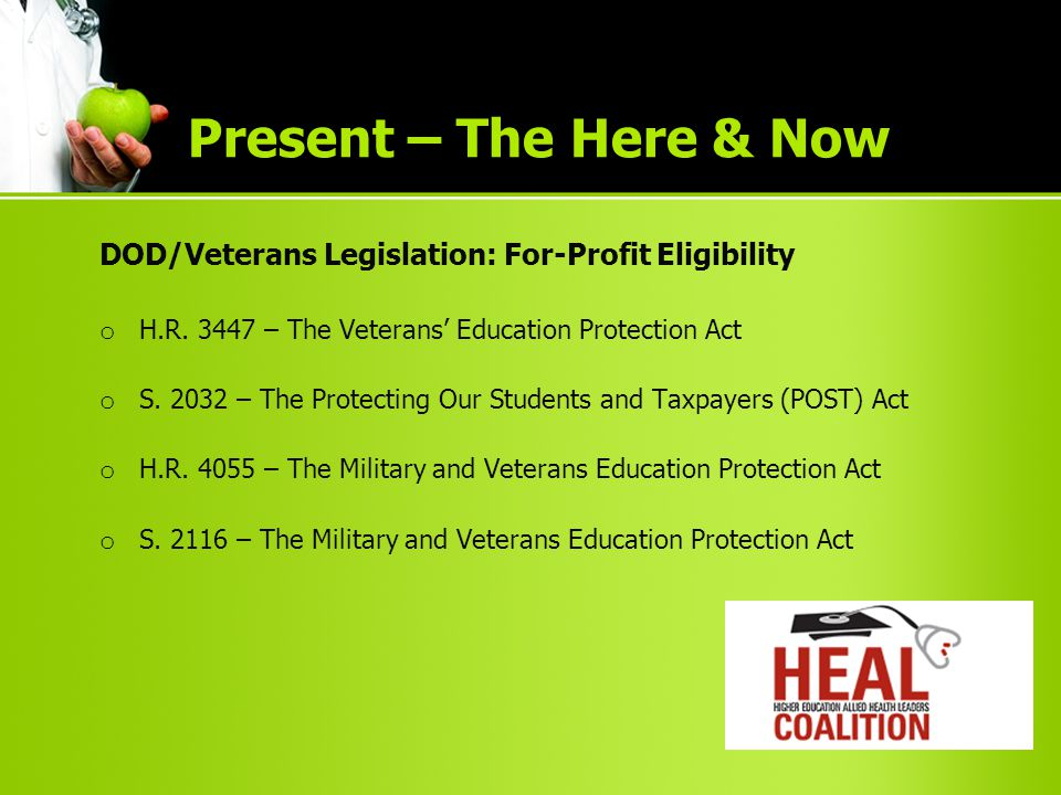 DOD/Veterans Legislation: For-Profit Eligibility o H.R. 3447 – The Veterans' Education Protection Act o S. 2032 – The Protecting Our Students and Taxp