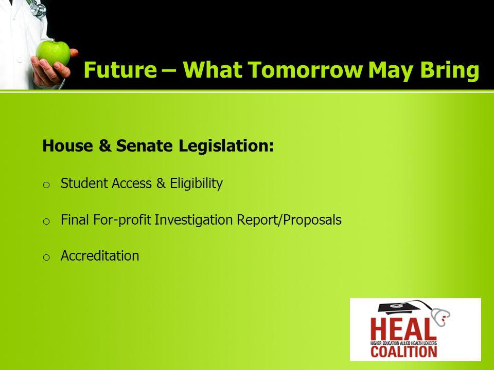 House & Senate Legislation: o Student Access & Eligibility o Final For-profit Investigation Report/Proposals o Accreditation Future – What Tomorrow May Bring