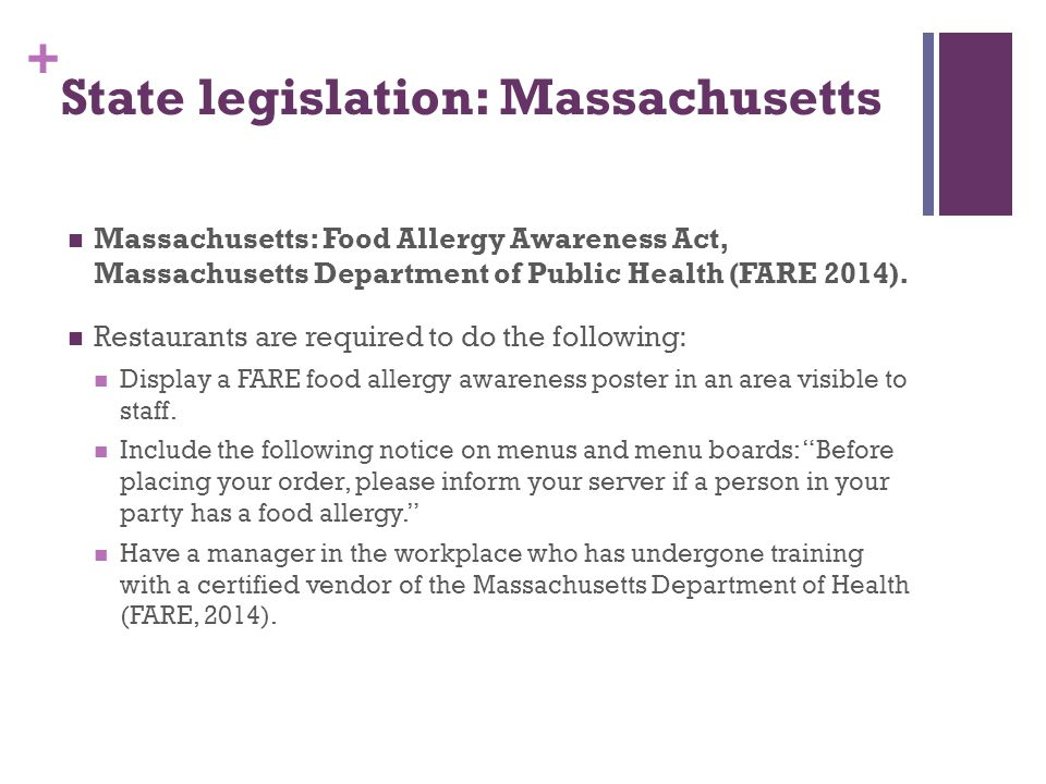 + State legislation: Massachusetts Massachusetts: Food Allergy Awareness Act, Massachusetts Department of Public Health (FARE 2014). Restaurants are r