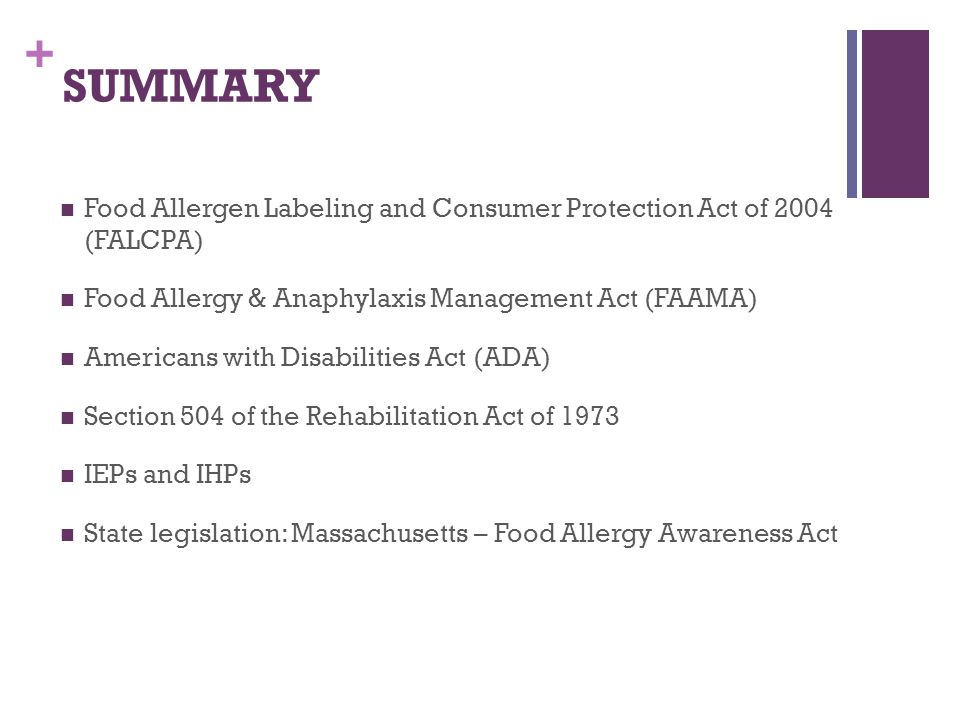 + SUMMARY Food Allergen Labeling and Consumer Protection Act of 2004 (FALCPA) Food Allergy & Anaphylaxis Management Act (FAAMA) Americans with Disabil
