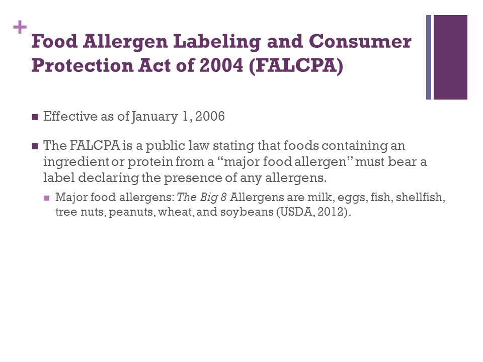 + Food Allergen Labeling and Consumer Protection Act of 2004 (FALCPA) Detailed requirements of the FALCPA: applies to foods that have FDA labeling regulations, including all foods except poultry, most meats, some egg products, and most alcoholic beverages (USDA, 2012).