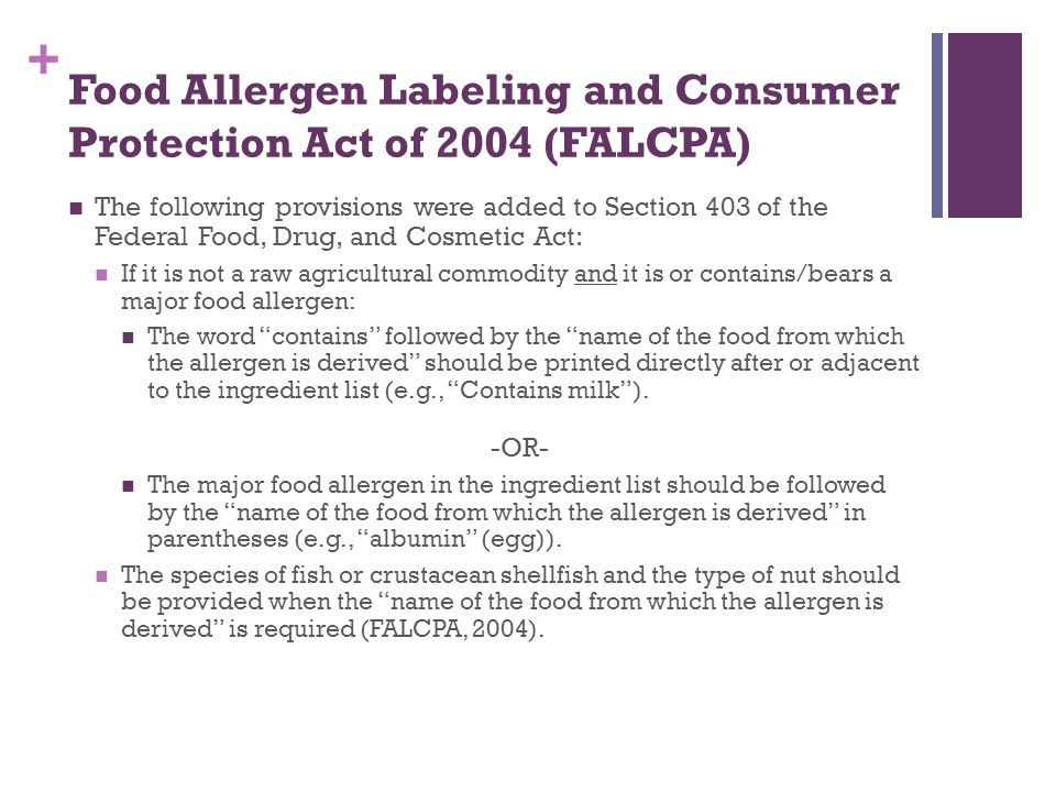 + Food Allergen Labeling and Consumer Protection Act of 2004 (FALCPA) The following provisions were added to Section 403 of the Federal Food, Drug, an