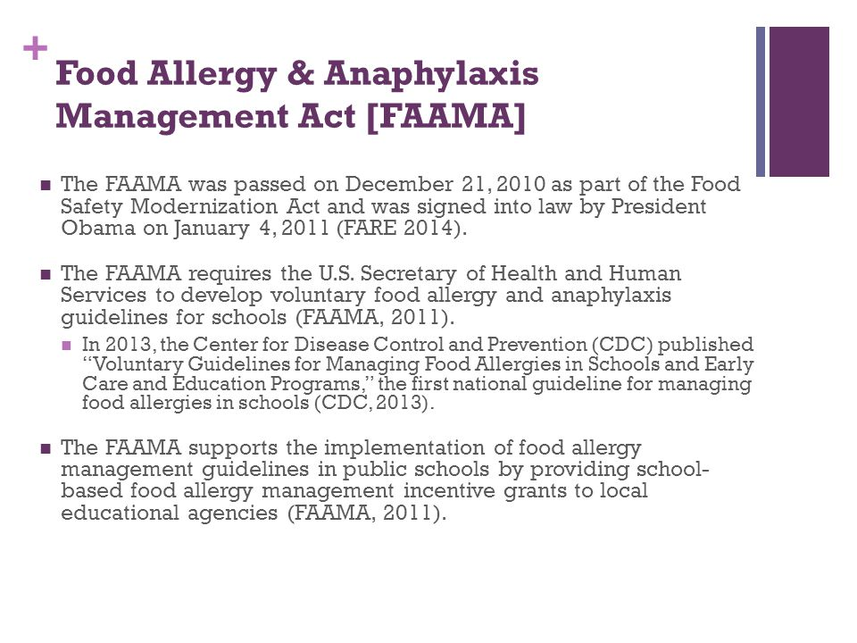 + Food Allergy & Anaphylaxis Management Act [FAAMA] The FAAMA was passed on December 21, 2010 as part of the Food Safety Modernization Act and was sig