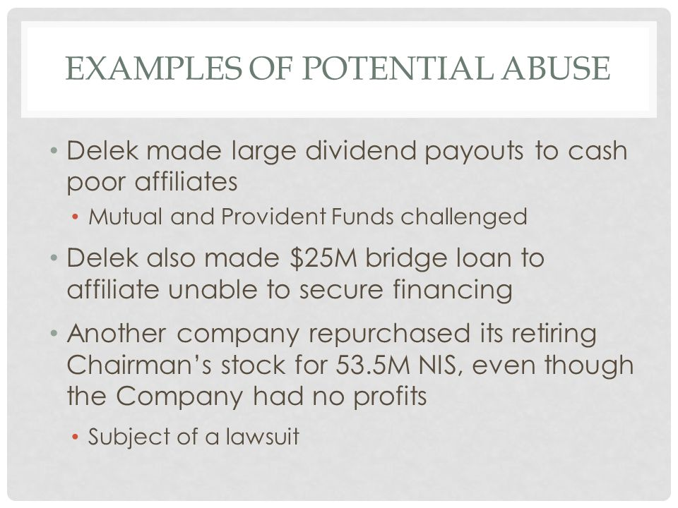 EXAMPLES OF POTENTIAL ABUSE Delek made large dividend payouts to cash poor affiliates Mutual and Provident Funds challenged Delek also made $25M bridge loan to affiliate unable to secure financing Another company repurchased its retiring Chairman's stock for 53.5M NIS, even though the Company had no profits Subject of a lawsuit