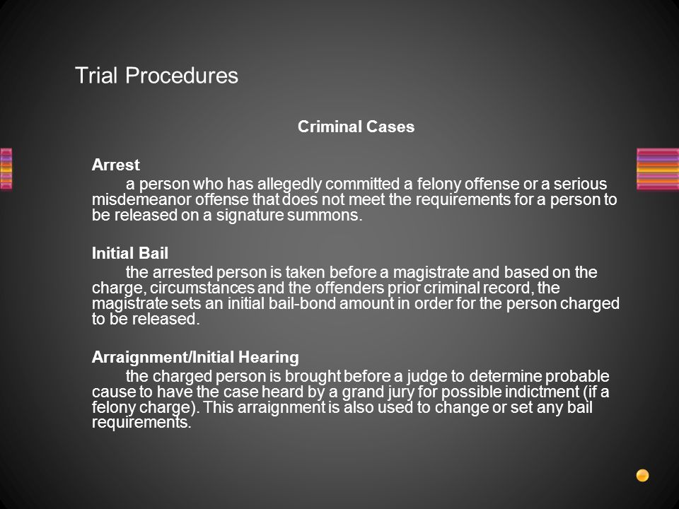Trial Procedures Criminal Cases Arrest a person who has allegedly committed a felony offense or a serious misdemeanor offense that does not meet the requirements for a person to be released on a signature summons.
