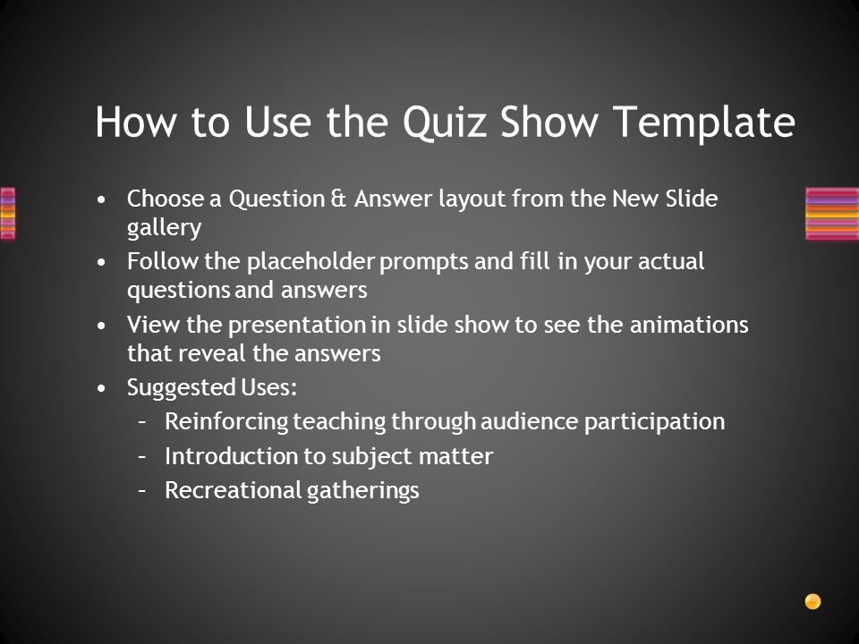 How to Use the Quiz Show Template Choose a Question & Answer layout from the New Slide gallery Follow the placeholder prompts and fill in your actual questions and answers View the presentation in slide show to see the animations that reveal the answers Suggested Uses: –Reinforcing teaching through audience participation –Introduction to subject matter –Recreational gatherings