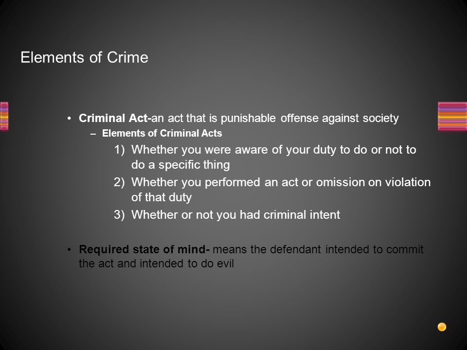 Elements of Crime Criminal Act-an act that is punishable offense against society –Elements of Criminal Acts 1)Whether you were aware of your duty to do or not to do a specific thing 2)Whether you performed an act or omission on violation of that duty 3)Whether or not you had criminal intent Required state of mind- means the defendant intended to commit the act and intended to do evil