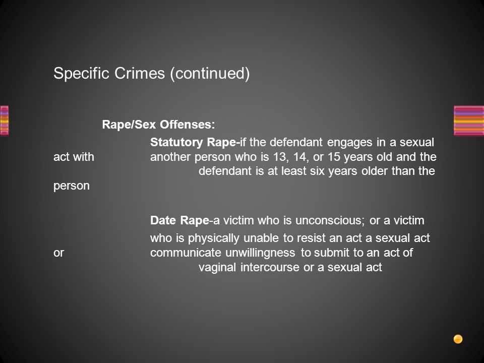 Specific Crimes (continued) Rape/Sex Offenses: Statutory Rape-if the defendant engages in a sexual act with another person who is 13, 14, or 15 years old and the defendant is at least six years older than the person Date Rape-a victim who is unconscious; or a victim who is physically unable to resist an act a sexual act or communicate unwillingness to submit to an act of vaginal intercourse or a sexual act