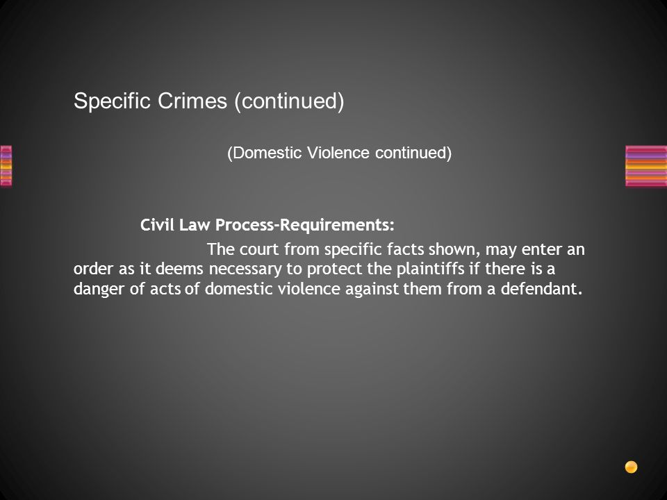 Specific Crimes (continued) (Domestic Violence continued) Civil Law Process-Requirements: The court from specific facts shown, may enter an order as it deems necessary to protect the plaintiffs if there is a danger of acts of domestic violence against them from a defendant.