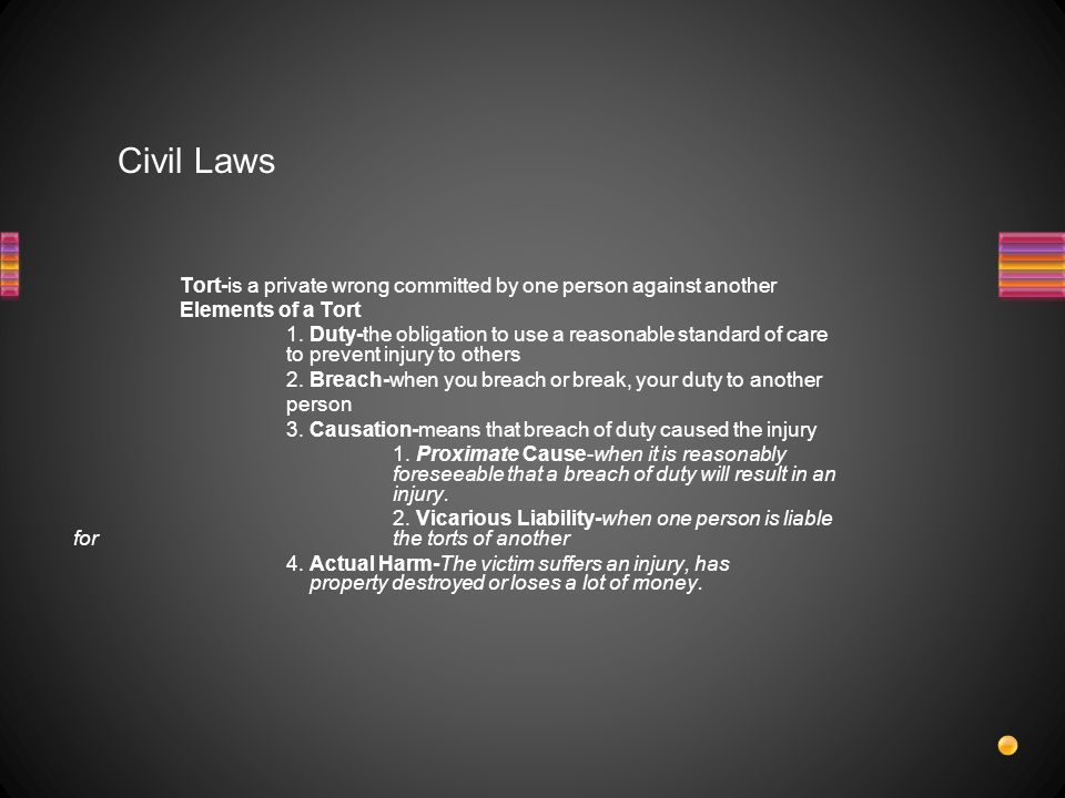 Civil Laws Tort-is a private wrong committed by one person against another Elements of a Tort 1.