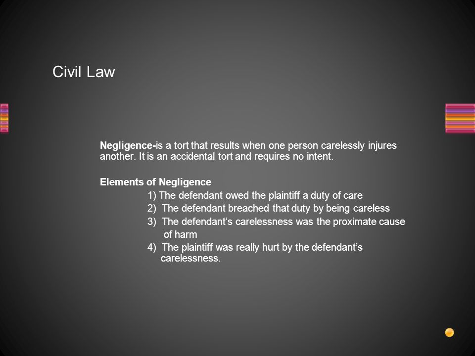 Civil Law Negligence-is a tort that results when one person carelessly injures another.