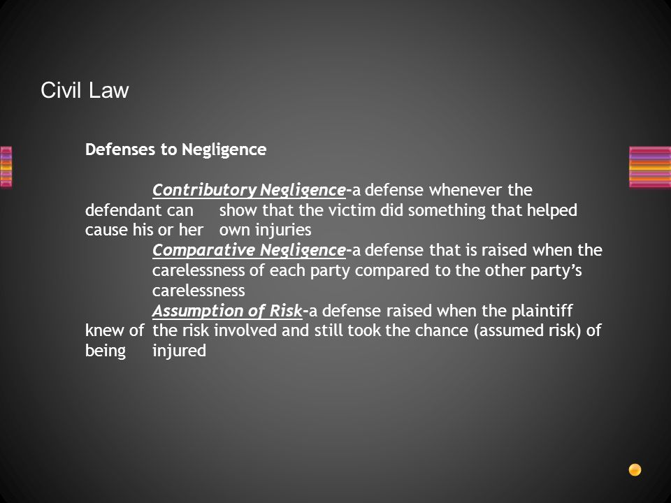Civil Law Defenses to Negligence Contributory Negligence-a defense whenever the defendant can show that the victim did something that helped cause his or her own injuries Comparative Negligence-a defense that is raised when the carelessness of each party compared to the other party's carelessness Assumption of Risk-a defense raised when the plaintiff knew of the risk involved and still took the chance (assumed risk) of being injured