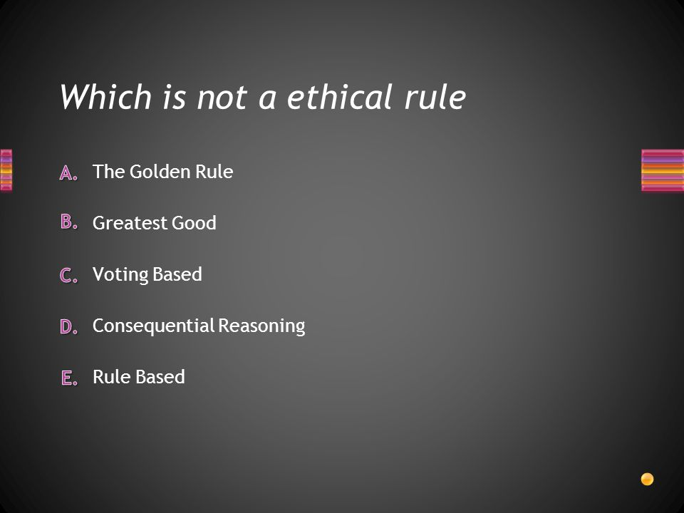 Which is not a ethical rule Rule Based Consequential Reasoning The Golden Rule Greatest Good Voting Based