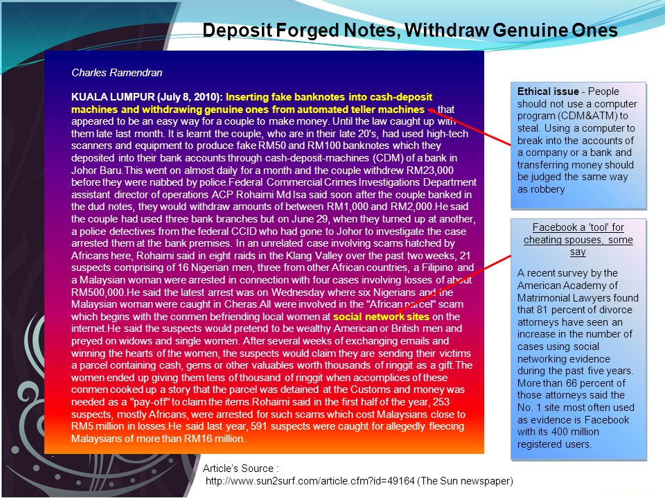 Deposit Forged Notes, Withdraw Genuine Ones Charles Ramendran KUALA LUMPUR (July 8, 2010): Inserting fake banknotes into cash-deposit machines and withdrawing genuine ones from automated teller machines -- that appeared to be an easy way for a couple to make money.