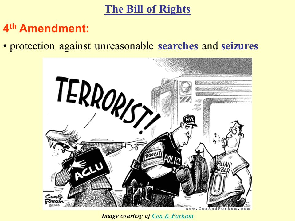 4 th Amendment: The Bill of Rights protection against unreasonable searches and seizures Image courtesy of Cox & ForkumCox & Forkum