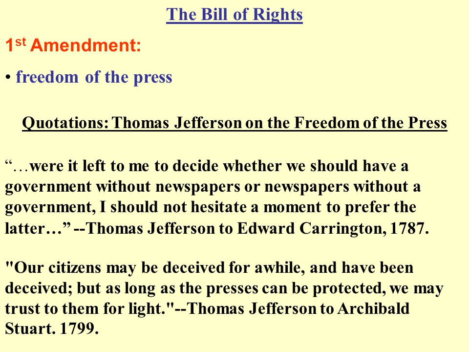 The Bill of Rights 1 st Amendment: freedom of the press Our citizens may be deceived for awhile, and have been deceived; but as long as the presses can be protected, we may trust to them for light. --Thomas Jefferson to Archibald Stuart.