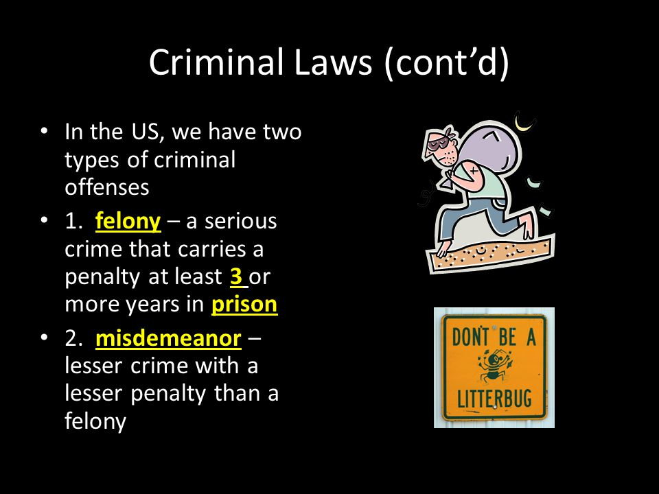 Criminal Laws (cont'd) In the US, we have two types of criminal offenses 1. felony – a serious crime that carries a penalty at least 3 or more years i