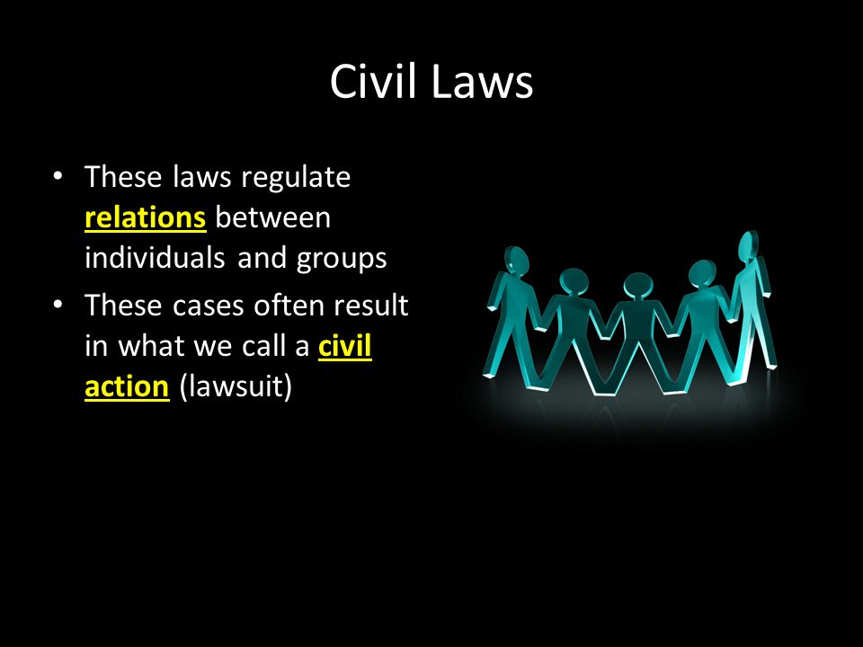 Civil Laws These laws regulate relations between individuals and groups These cases often result in what we call a civil action (lawsuit)