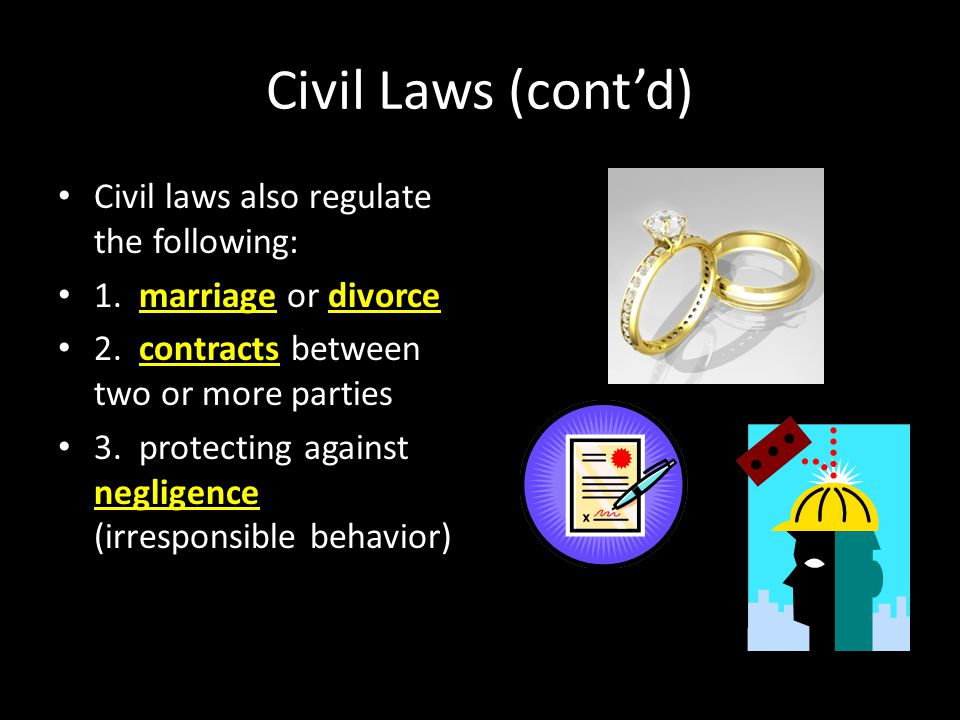 Civil Laws (cont'd) Civil laws also regulate the following: 1. marriage or divorce 2. contracts between two or more parties 3. protecting against negl