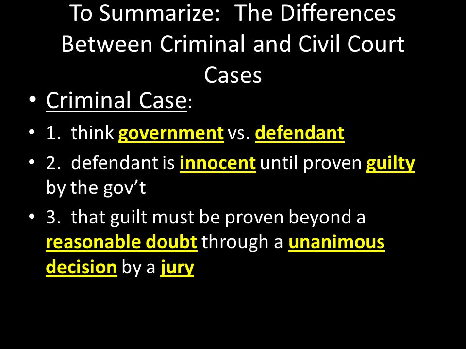 To Summarize: The Differences Between Criminal and Civil Court Cases Criminal Case : 1. think government vs. defendant 2. defendant is innocent until