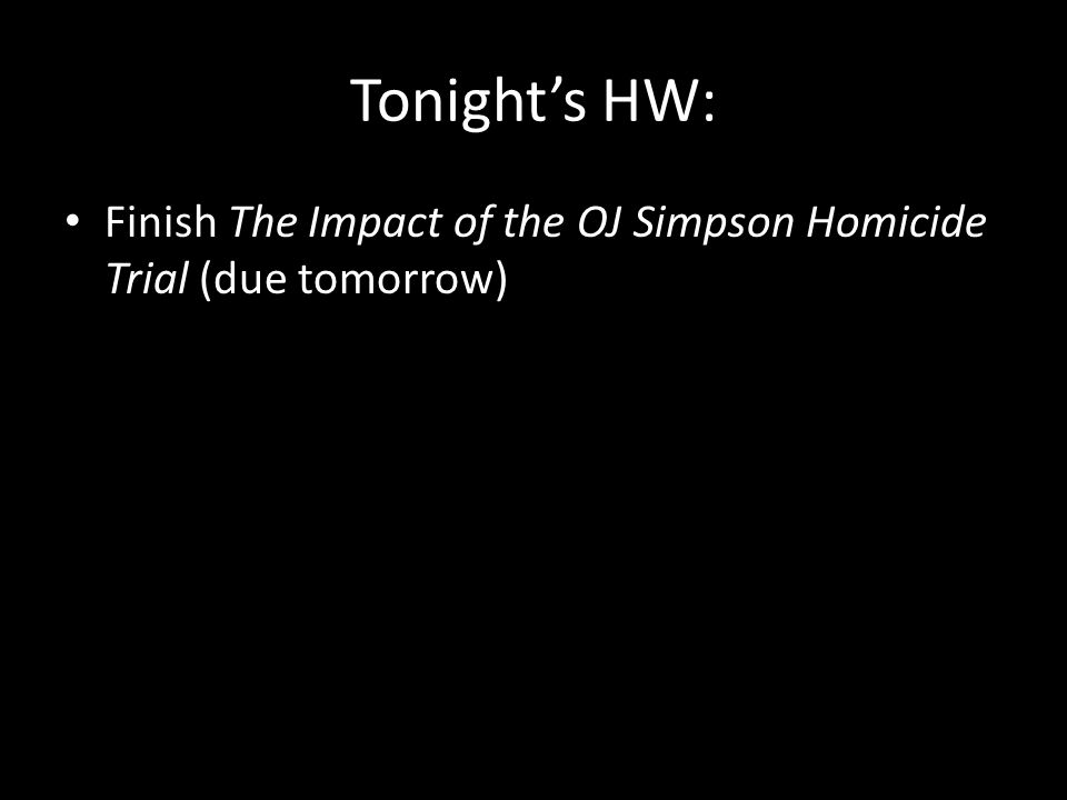 Tonight's HW: Finish The Impact of the OJ Simpson Homicide Trial (due tomorrow)