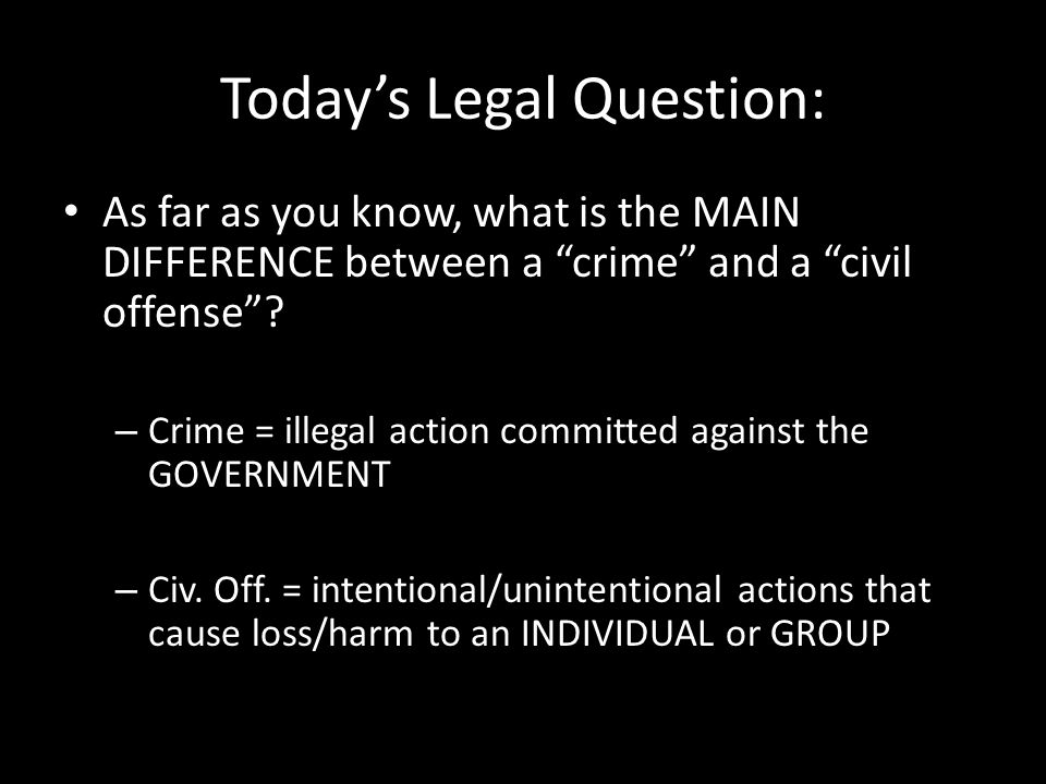 """Today's Legal Question: As far as you know, what is the MAIN DIFFERENCE between a """"crime"""" and a """"civil offense""""? – Crime = illegal action committed ag"""