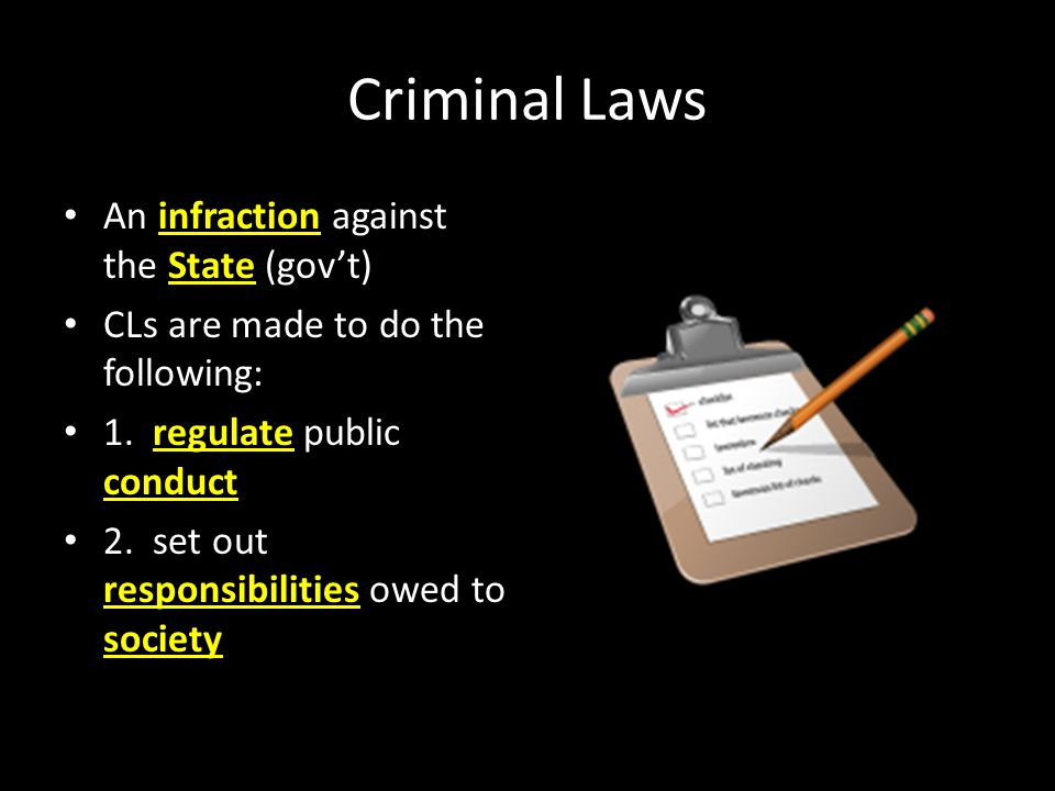 Criminal Laws An infraction against the State (gov't) CLs are made to do the following: 1. regulate public conduct 2. set out responsibilities owed to