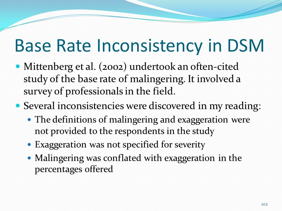 Base Rate Inconsistency in DSM Mittenberg et al. (2002) undertook an often-cited study of the base rate of malingering. It involved a survey of profes