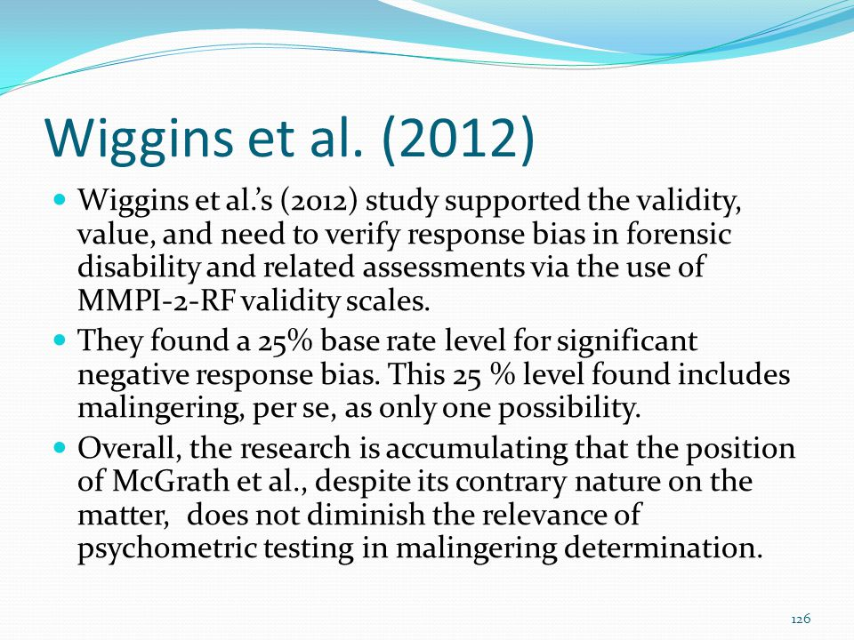 Wiggins et al. (2012) Wiggins et al.'s (2012) study supported the validity, value, and need to verify response bias in forensic disability and related