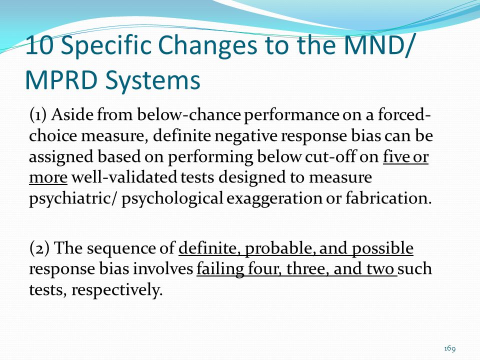 10 Specific Changes to the MND/ MPRD Systems (1) Aside from below-chance performance on a forced- choice measure, definite negative response bias can