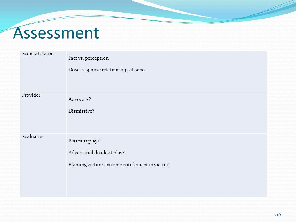 Assessment Event at claim Fact vs. perception Dose-response relationship, absence Provider Advocate? Dismissive? Evaluator Biases at play? Adversarial
