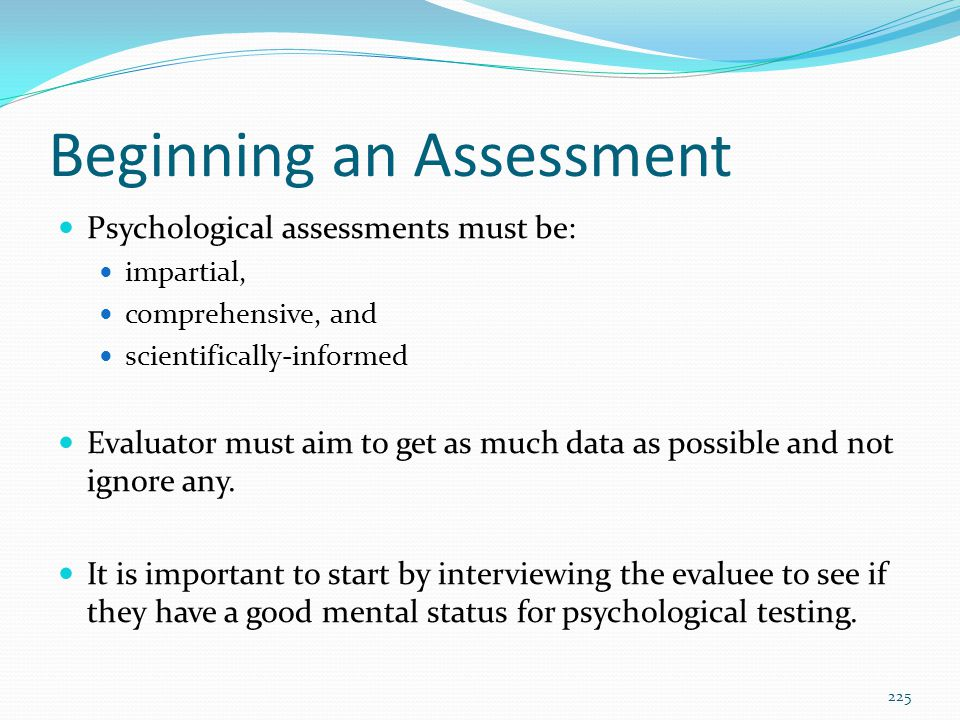 Beginning an Assessment Psychological assessments must be: impartial, comprehensive, and scientifically-informed Evaluator must aim to get as much dat