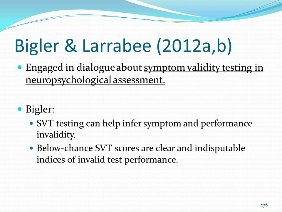 Bigler & Larrabee (2012a,b) Engaged in dialogue about symptom validity testing in neuropsychological assessment. Bigler: SVT testing can help infer sy
